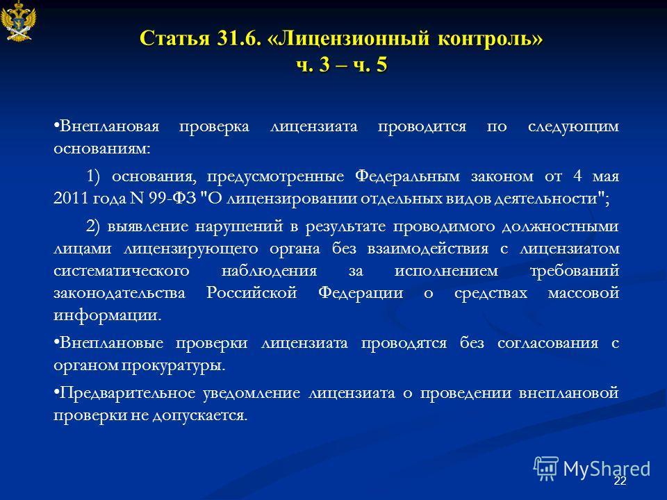 22 Статья 31.6. «Лицензионный контроль» ч. 3 – ч. 5 Внеплановая проверка лицензиата проводится по следующим основаниям: 1) основания, предусмотренные Федеральным законом от 4 мая 2011 года N 99-ФЗ