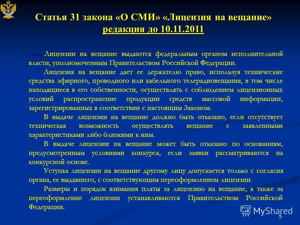 5 Статья 31 закона «О СМИ» «Лицензия на вещание» редакция до 10.11.2011 Статья Лицензии на вещание выдаются федеральным органом исполнительной власти, уполномоченным Правительством Российской Федерации. Лицензия на вещание дает ее держателю право, ис