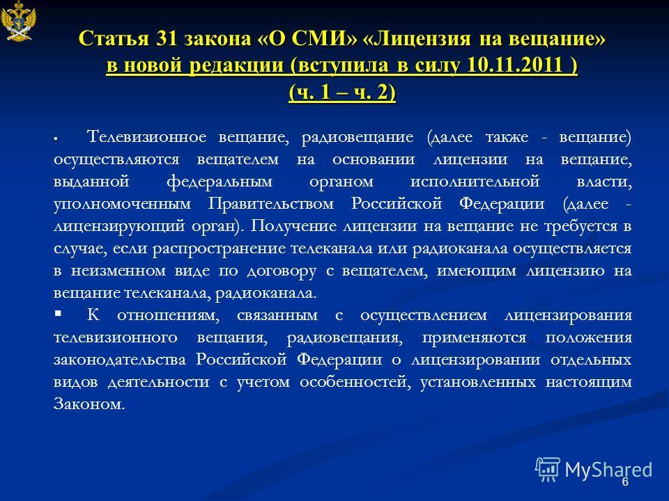 6 Статья 31 закона «О СМИ» «Лицензия на вещание» в новой редакции (вступила в силу 10.11.2011 ) (ч. 1 – ч. 2) Телевизионное вещание, радиовещание (далее также - вещание) осуществляются вещателем на основании лицензии на вещание, выданной федеральным