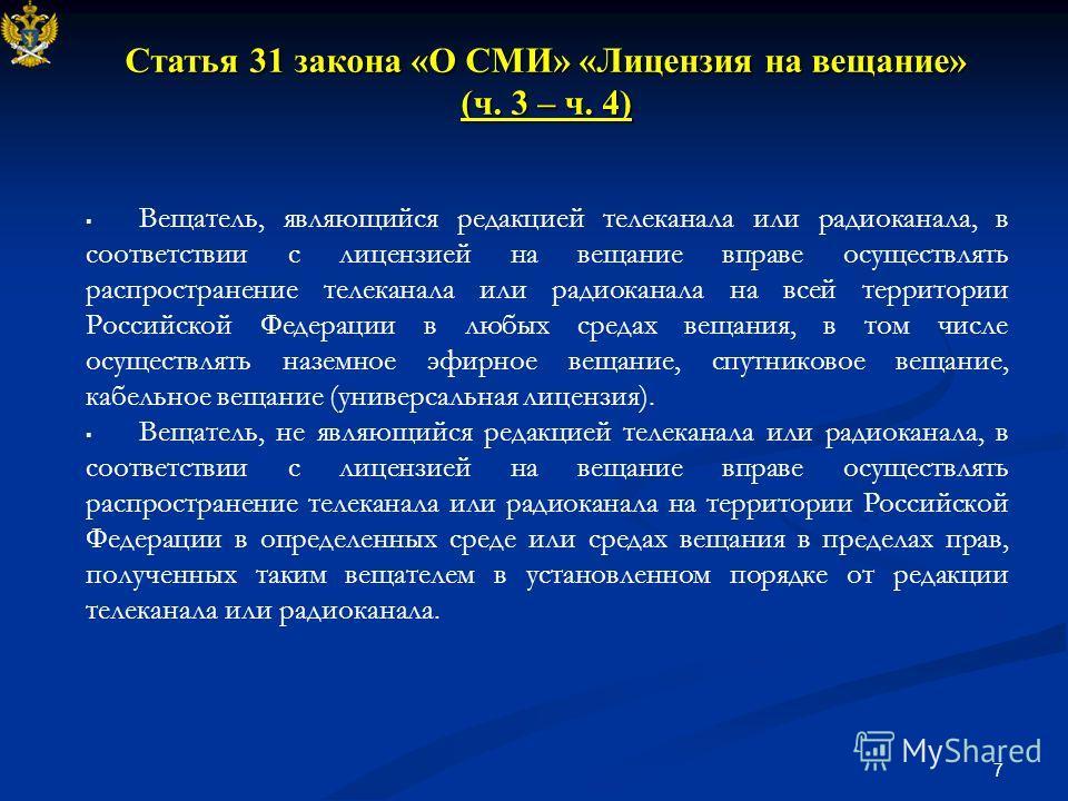 7 Статья 31 закона «О СМИ» «Лицензия на вещание» (ч. 3 – ч. 4) Вещатель, являющийся редакцией телеканала или радиоканала, в соответствии с лицензией на вещание вправе осуществлять распространение телеканала или радиоканала на всей территории Российск