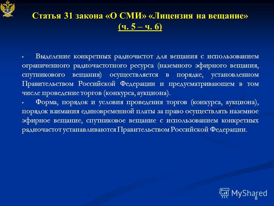 8 Статья 31 закона «О СМИ» «Лицензия на вещание» (ч. 5 – ч. 6) Выделение конкретных радиочастот для вещания с использованием ограниченного радиочастотного ресурса (наземного эфирного вещания, спутникового вещания) осуществляется в порядке, установлен