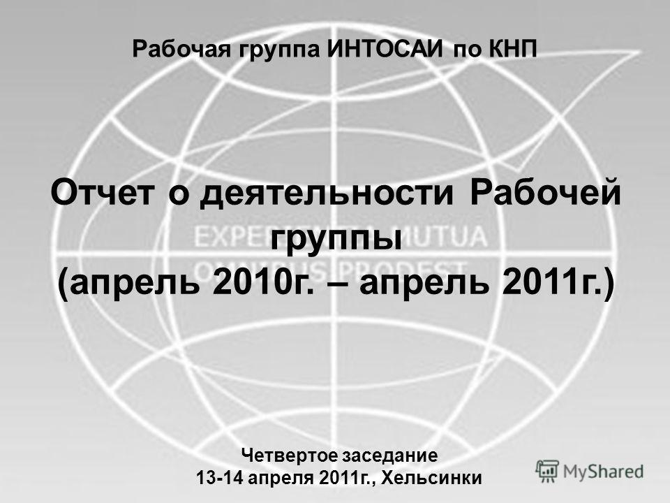 Рабочая группа ИНТОСАИ по КНП Отчет о деятельности Рабочей группы (апрель 2010г. – апрель 2011г.) Четвертое заседание 13-14 апреля 2011г., Хельсинки