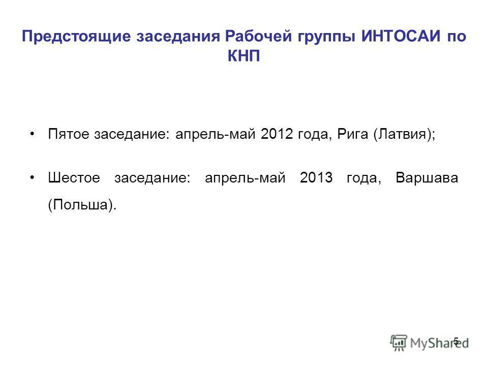 Предстоящие заседания Рабочей группы ИНТОСАИ по КНП Пятое заседание: апрель-май 2012 года, Рига (Латвия); Шестое заседание: апрель-май 2013 года, Варшава (Польша). 5