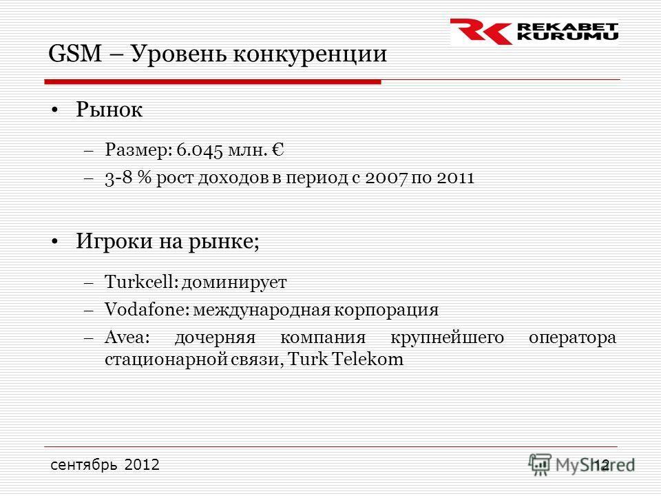 сентябрь 2012 12 GSM – Уровень конкуренции Рынок – Размер: 6.045 млн. – 3-8 % рост доходов в период с 2007 по 2011 Игроки на рынке; – Turkcell: доминирует – Vodafone: международная корпорация – Avea: дочерняя компания крупнейшего оператора стационарн