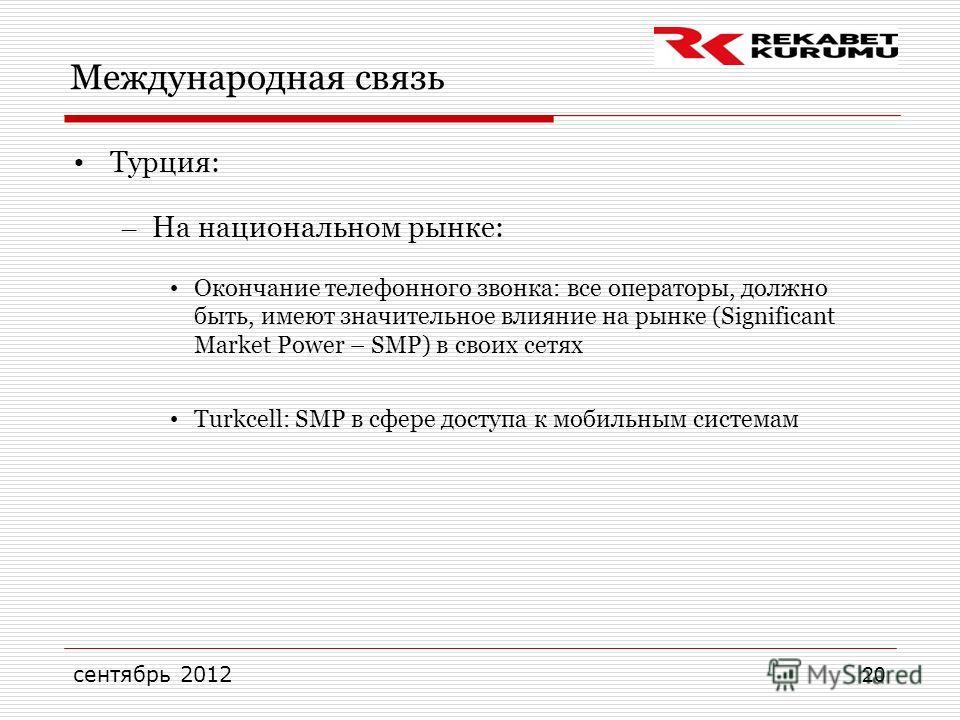 сентябрь 2012 20 Международная связь Турция: – На национальном рынке: Окончание телефонного звонка: все операторы, должно быть, имеют значительное влияние на рынке (Significant Market Power – SMP) в своих сетях Turkcell: SMP в сфере доступа к мобильн