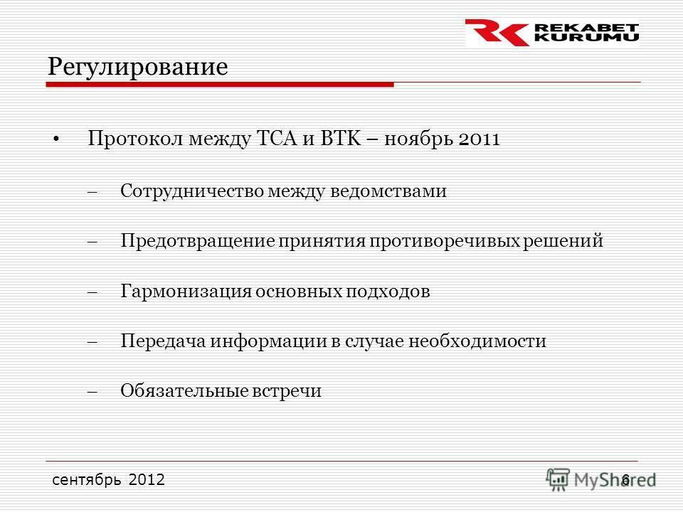 сентябрь 2012 6 Регулирование Протокол между TCA и BTK – ноябрь 2011 – Сотрудничество между ведомствами – Предотвращение принятия противоречивых решений – Гармонизация основных подходов – Передача информации в случае необходимости – Обязательные встр