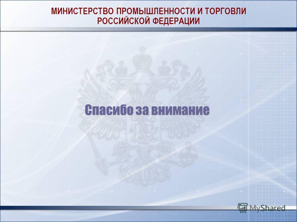 МИНИСТЕРСТВО ПРОМЫШЛЕННОСТИ И ТОРГОВЛИ РОССИЙСКОЙ ФЕДЕРАЦИИ Спасибо за внимание