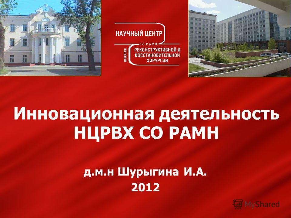 Инновационная деятельность НЦРВХ СО РАМН д.м.н Шурыгина И.А. 2012