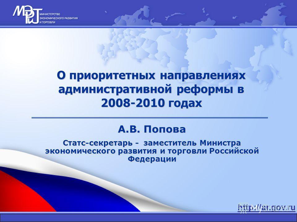 http://ar.gov.ru О приоритетных направлениях административной реформы в 2008-2010 годах А.В. Попова Статс-секретарь - заместитель Министра экономического развития и торговли Российской Федерации