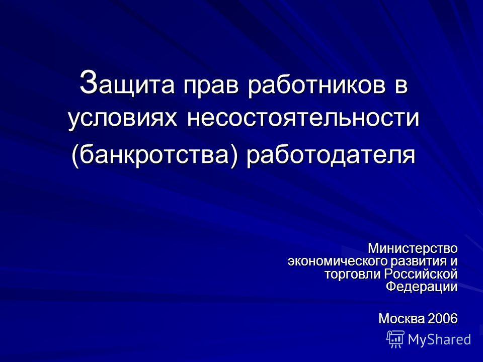 З ащита прав работников в условиях несостоятельности (банкротства) работодателя Министерство экономического развития и торговли Российской Федерации Москва 2006