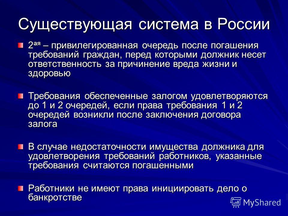 Существующая система в России 2 ая – привилегированная очередь после погашения требований граждан, перед которыми должник несет ответственность за причинение вреда жизни и здоровью Требования обеспеченные залогом удовлетворяются до 1 и 2 очередей, ес