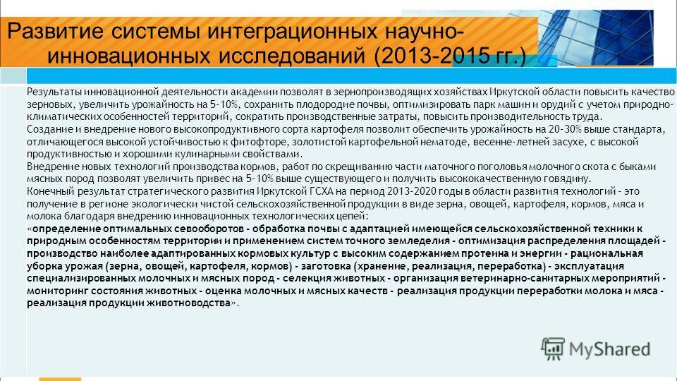 > 9> 9 Развитие системы интеграционных научно- инновационных исследований (2013-2015 гг.) Результаты инновационной деятельности академии позволят в зернопроизводящих хозяйствах Иркутской области повысить качество зерновых, увеличить урожайность на 5-