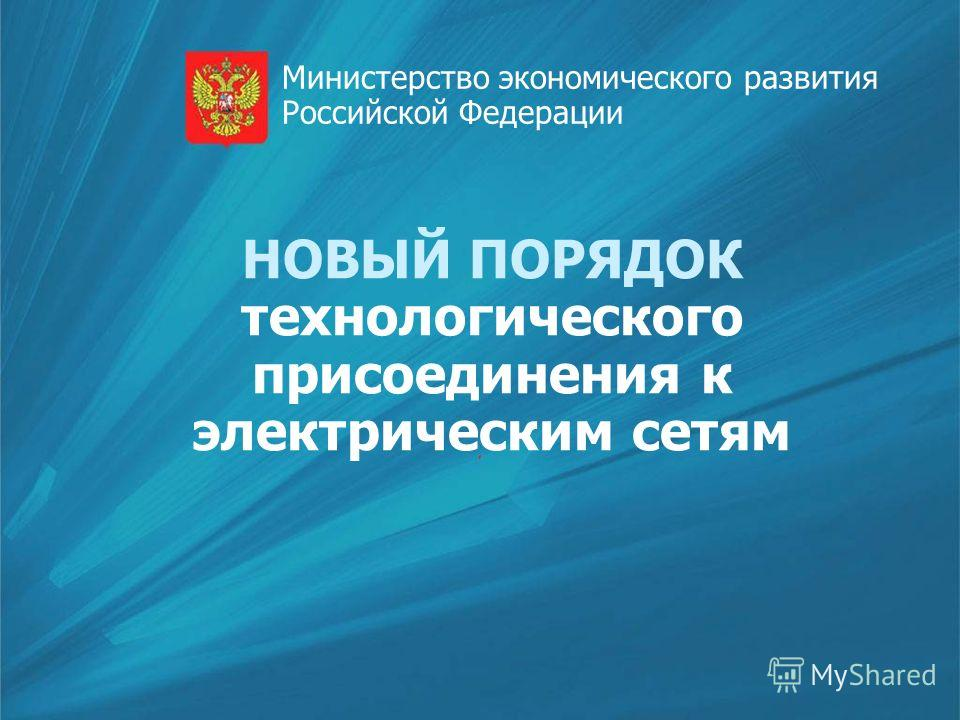 НОВЫЙ ПОРЯДОК технологического присоединения к электрическим сетям Министерство экономического развития Российской Федерации