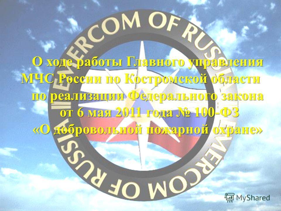 О ходе работы Главного управления МЧС России по Костромской области по реализации Федерального закона от 6 мая 2011 года 100-ФЗ от 6 мая 2011 года 100-ФЗ «О добровольной пожарной охране»