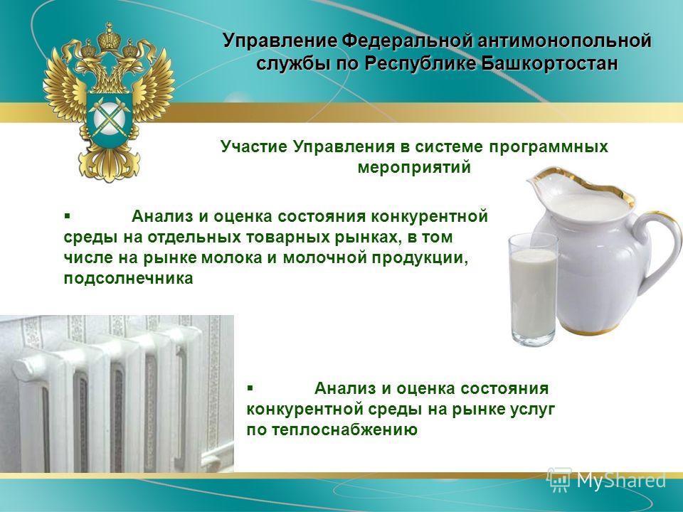 Управление Федеральной антимонопольной службы по Республике Башкортостан Анализ и оценка состояния конкурентной среды на отдельных товарных рынках, в том числе на рынке молока и молочной продукции, подсолнечника Участие Управления в системе программн
