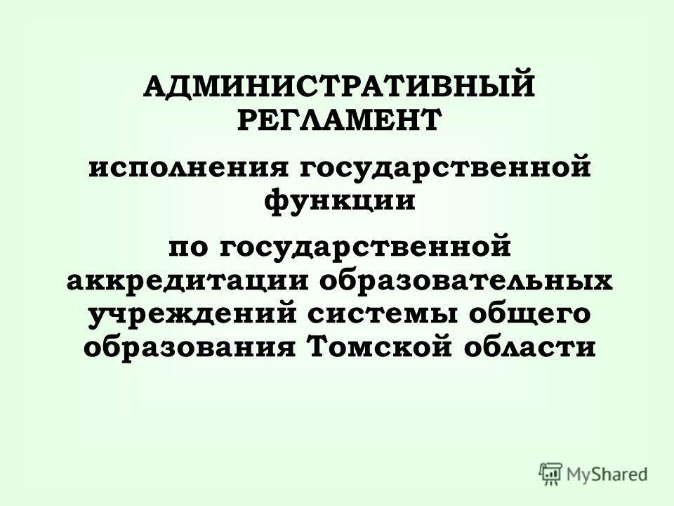 АДМИНИСТРАТИВНЫЙ РЕГЛАМЕНТ исполнения государственной функции по государственной аккредитации образовательных учреждений системы общего образования Томской области
