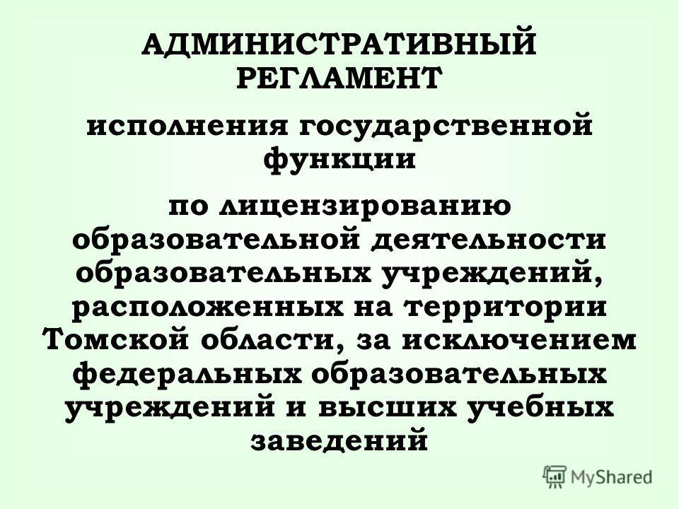 АДМИНИСТРАТИВНЫЙ РЕГЛАМЕНТ исполнения государственной функции по лицензированию образовательной деятельности образовательных учреждений, расположенных на территории Томской области, за исключением федеральных образовательных учреждений и высших учебн