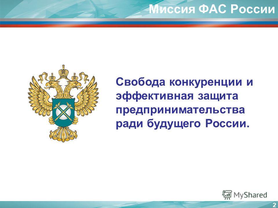 Свобода конкуренции и эффективная защита предпринимательства ради будущего России. 2 Миссия ФАС России