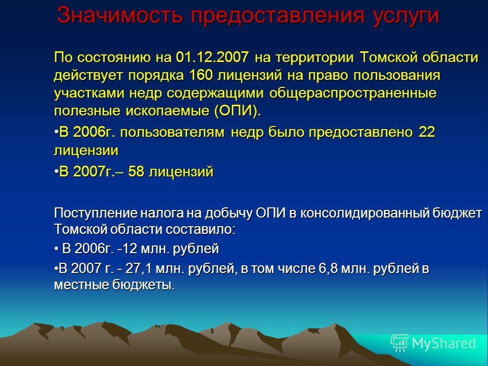 Значимость предоставления услуги По состоянию на 01.12.2007 на территории Томской области действует порядка 160 лицензий на право пользования участками недр содержащими общераспространенные полезные ископаемые (ОПИ). В 2006г. пользователям недр было