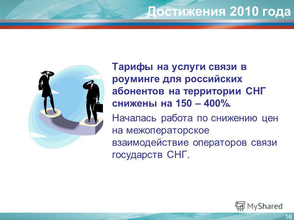 16 Тарифы на услуги связи в роуминге для российских абонентов на территории СНГ снижены на 150 – 400%. Началась работа по снижению цен на межоператорское взаимодействие операторов связи государств СНГ. Достижения 2010 года