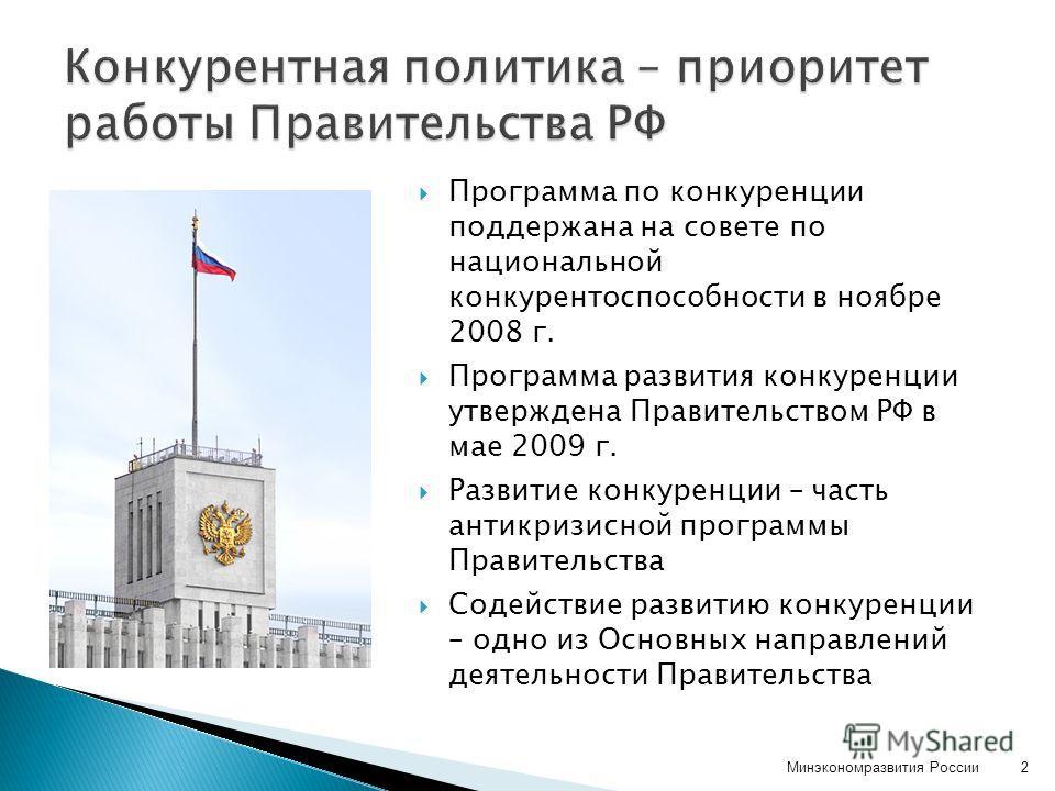 Программа по конкуренции поддержана на совете по национальной конкурентоспособности в ноябре 2008 г. Программа развития конкуренции утверждена Правительством РФ в мае 2009 г. Развитие конкуренции – часть антикризисной программы Правительства Содейств