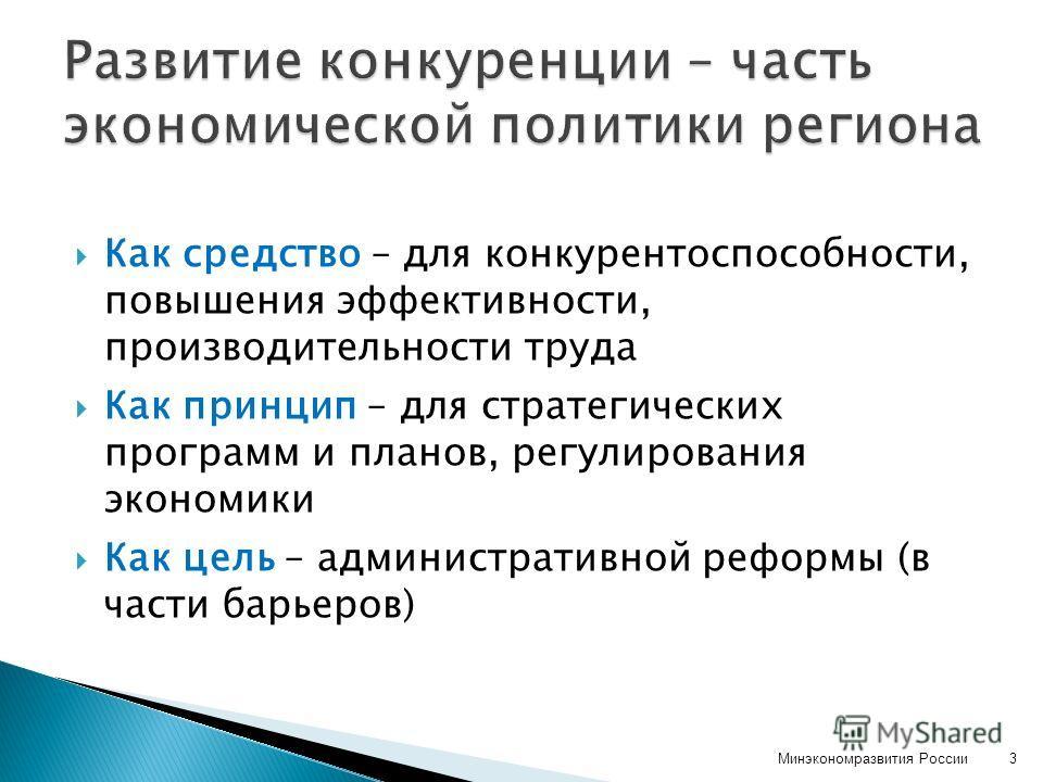 Как средство – для конкурентоспособности, повышения эффективности, производительности труда Как принцип – для стратегических программ и планов, регулирования экономики Как цель – административной реформы (в части барьеров) Минэкономразвития России3