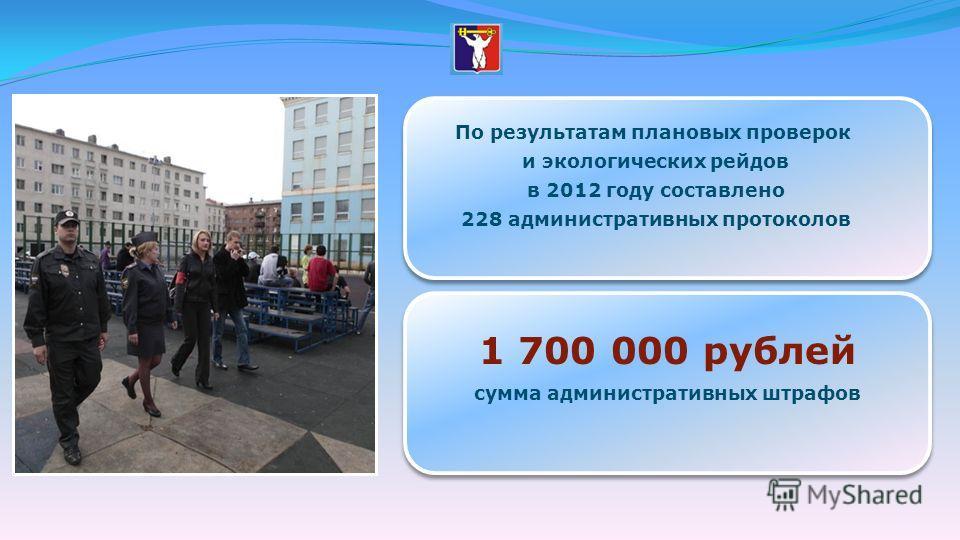 По результатам плановых проверок и экологических рейдов в 2012 году составлено 228 административных протоколов 1 700 000 рублей сумма административных штрафов