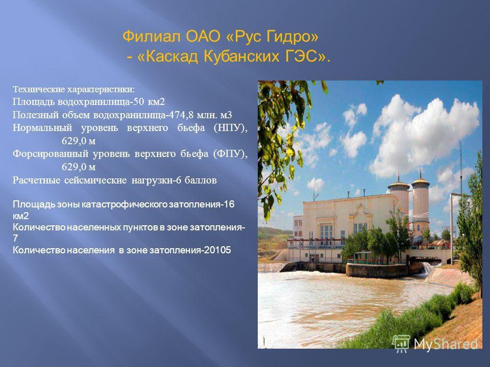 Филиал ОАО «Рус Гидро» - «Каскад Кубанских ГЭС». Технические характеристики: Площадь водохранилища-50 км2 Полезный объем водохранилища-474,8 млн. м3 Нормальный уровень верхнего бьефа (НПУ), 629,0 м Форсированный уровень верхнего бьефа (ФПУ), 629,0 м