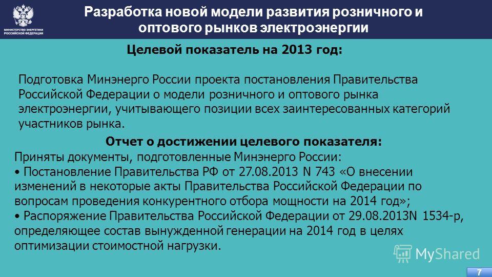 Целевой показатель на 2013 год: Подготовка Минэнерго России проекта постановления Правительства Российской Федерации о модели розничного и оптового рынка электроэнергии, учитывающего позиции всех заинтересованных категорий участников рынка. Разработк