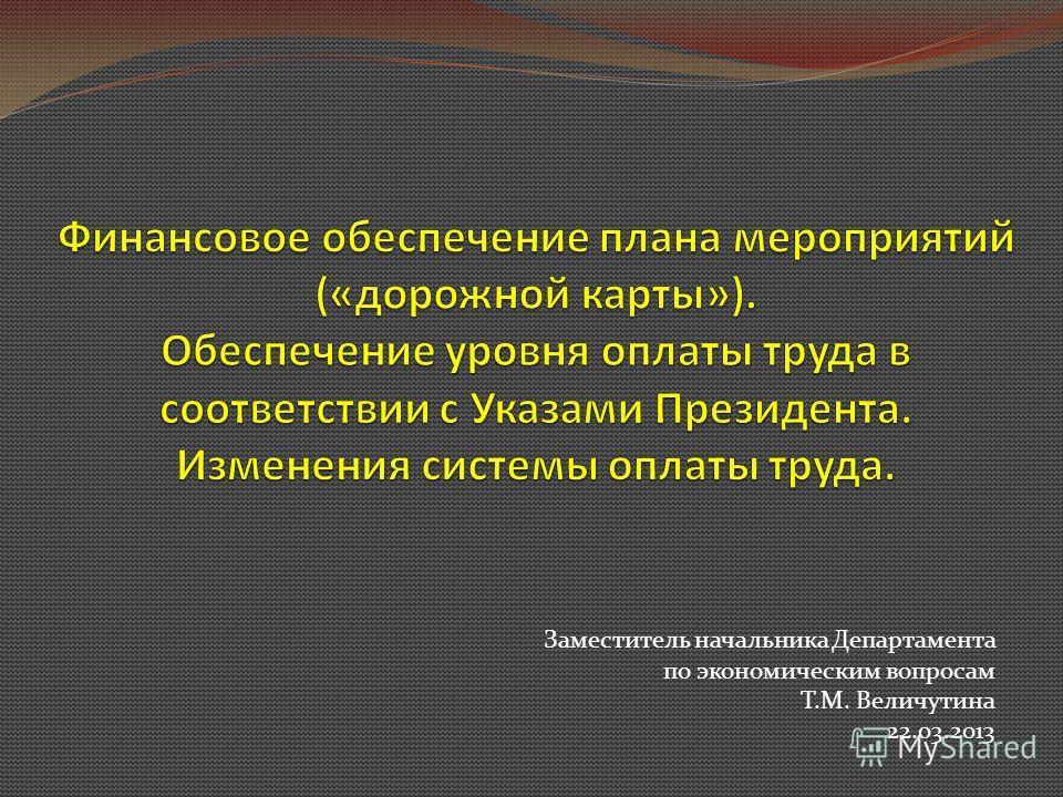 Заместитель начальника Департамента по экономическим вопросам Т.М. Величутина 22.03.2013