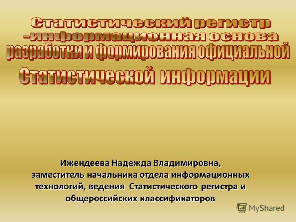 Ижендеева Надежда Владимировна, заместитель начальника отдела информационных технологий, ведения Статистического регистра и общероссийских классификаторов