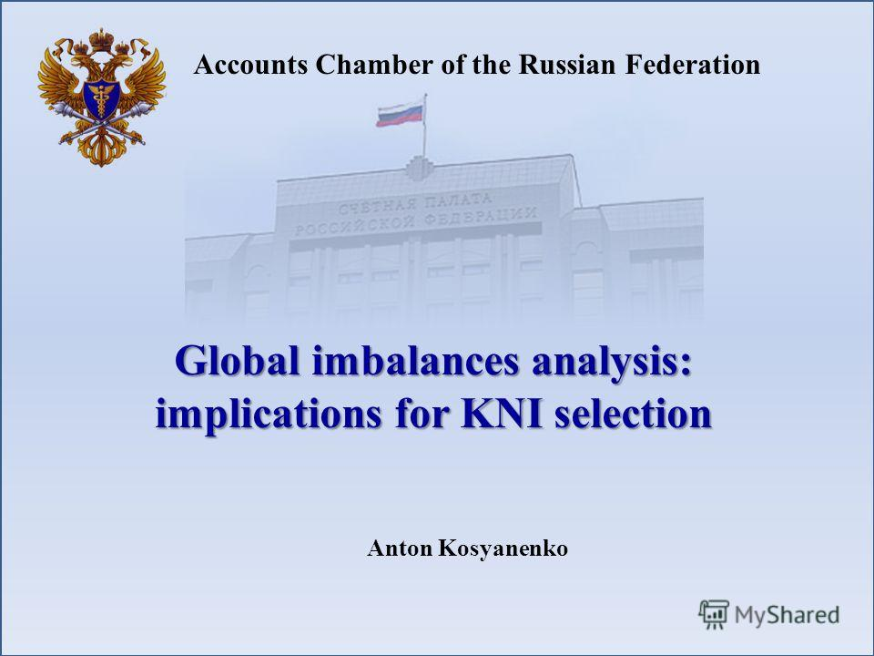 Accounts Chamber of the Russian Federation Global imbalances analysis: implications for KNI selection Anton Kosyanenko
