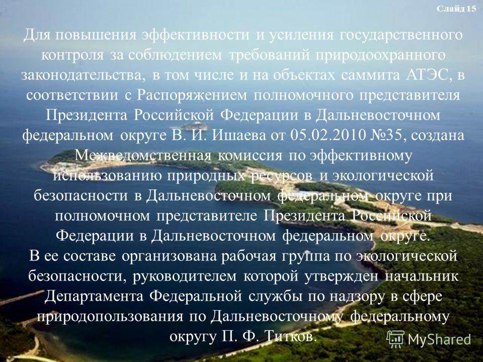 Для повышения эффективности и усиления государственного контроля за соблюдением требований природоохранного законодательства, в том числе и на объектах саммита АТЭС, в соответствии с Распоряжением полномочного представителя Президента Российской Феде