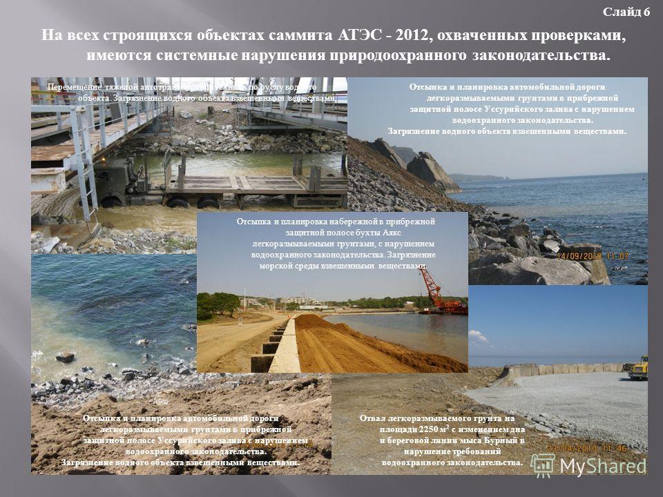 На всех строящихся объектах саммита АТЭС - 2012, охваченных проверками, имеются системные нарушения природоохранного законодательства. Слайд 6 Отсыпка и планировка набережной в прибрежной защитной полосе бухты Аякс легкоразмываемыми грунтами, с наруш