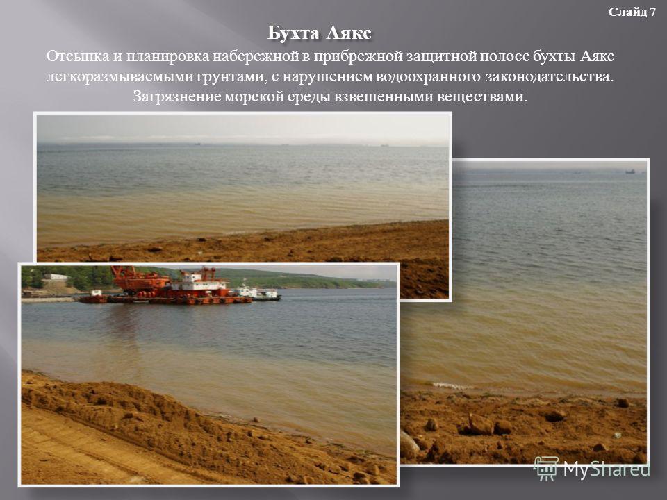 Бухта Аякс Отсыпка и планировка набережной в прибрежной защитной полосе бухты Аякс легкоразмываемыми грунтами, с нарушением водоохранного законодательства. Загрязнение морской среды взвешенными веществами. Слайд 7
