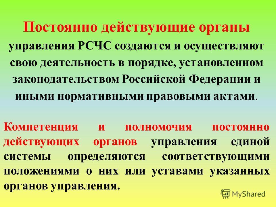 Постоянно действующие органы управления РСЧС создаются и осуществляют свою деятельность в порядке, установленном законодательством Российской Федерации и иными нормативными правовыми актами. Компетенция и полномочия постоянно действующих органов упра