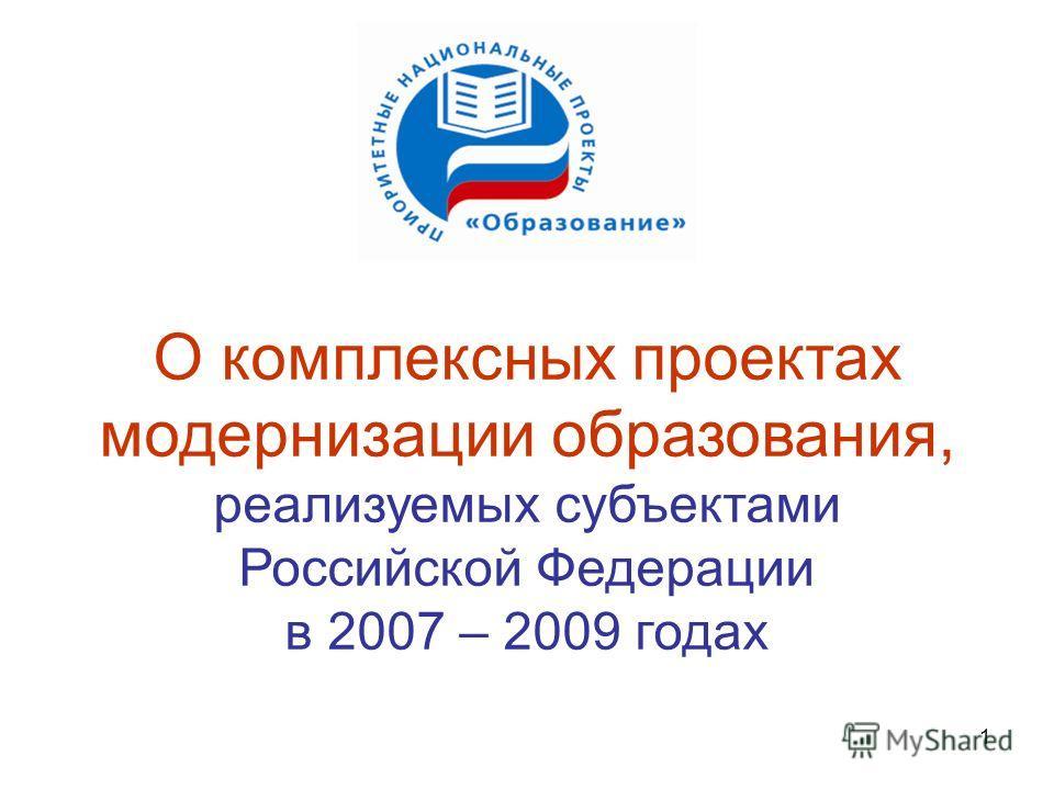 1 О комплексных проектах модернизации образования, реализуемых субъектами Российской Федерации в 2007 – 2009 годах