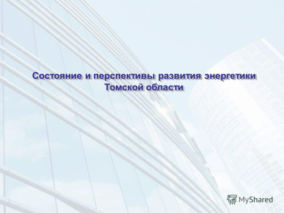 Состояние и перспективы развития энергетики Томской области Состояние и перспективы развития энергетики Томской области