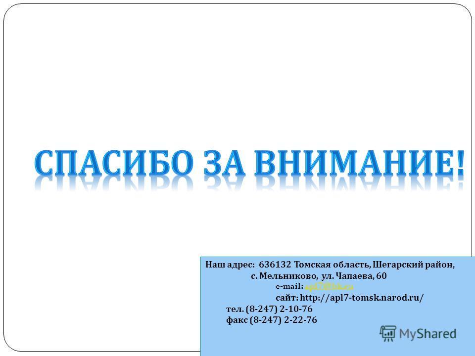 Наш адрес : 636132 Томская область, Шегарский район, с. Мельниково, ул. Чапаева, 60 e-mail: apl7@bk.ruapl7@bk.ru сайт : http://apl7-tomsk.narod.ru/ тел. (8-247) 2-10-76 факс (8-247) 2-22-76