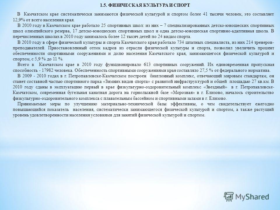 1.5. ФИЗИЧЕСКАЯ КУЛЬТУРА И СПОРТ В Камчатском крае систематически занимаются физической культурой и спортом более 41 тысячи человек, это составляет 12,9% от всего населения края. В 2010 году в Камчатском крае работало 25 спортивных школ: из них – 7 с