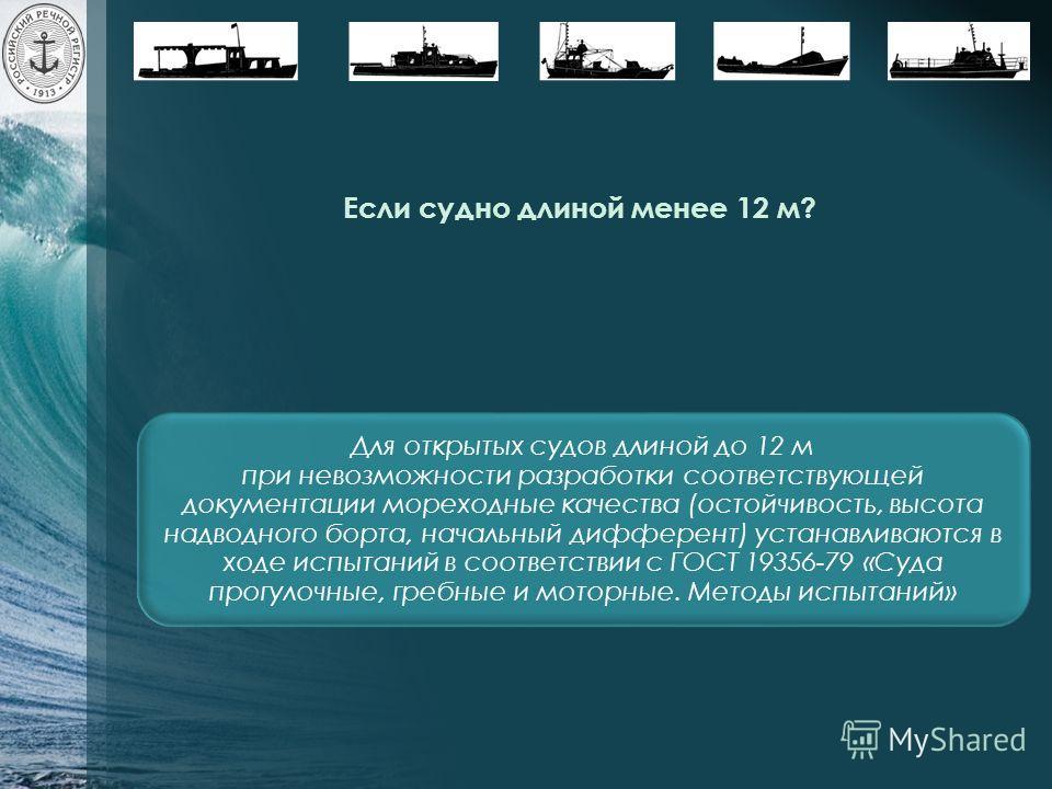 Если судно длиной менее 12 м? Для открытых судов длиной до 12 м при невозможности разработки соответствующей документации мореходные качества (остойчивость, высота надводного борта, начальный дифферент) устанавливаются в ходе испытаний в соответствии