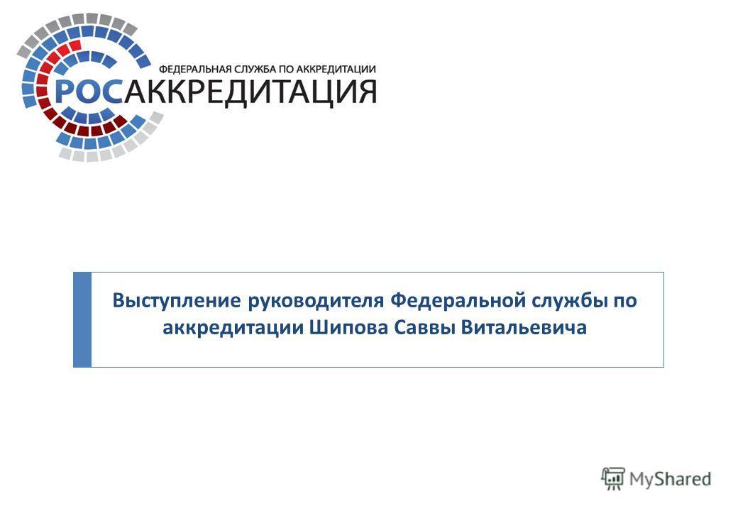 Выступление руководителя Федеральной службы по аккредитации Шипова Саввы Витальевича