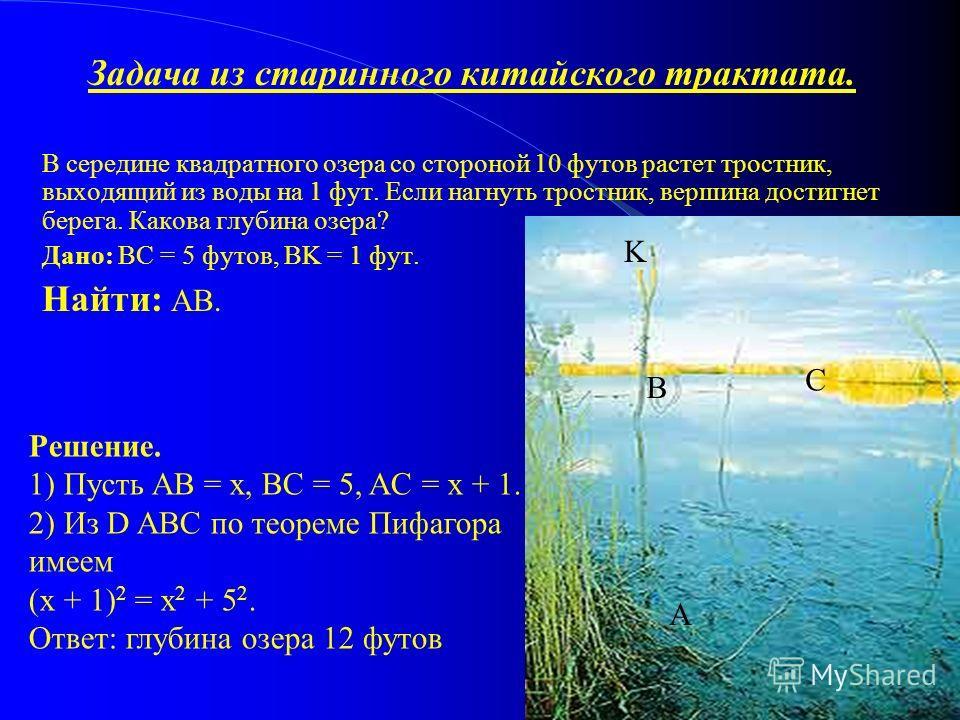 Задача из старинного китайского трактата. В середине квадратного озера со стороной 10 футов растет тростник, выходящий из воды на 1 фут. Если нагнуть тростник, вершина достигнет берега. Какова глубина озера? Дано: BC = 5 футов, BK = 1 фут. Найти: AB.