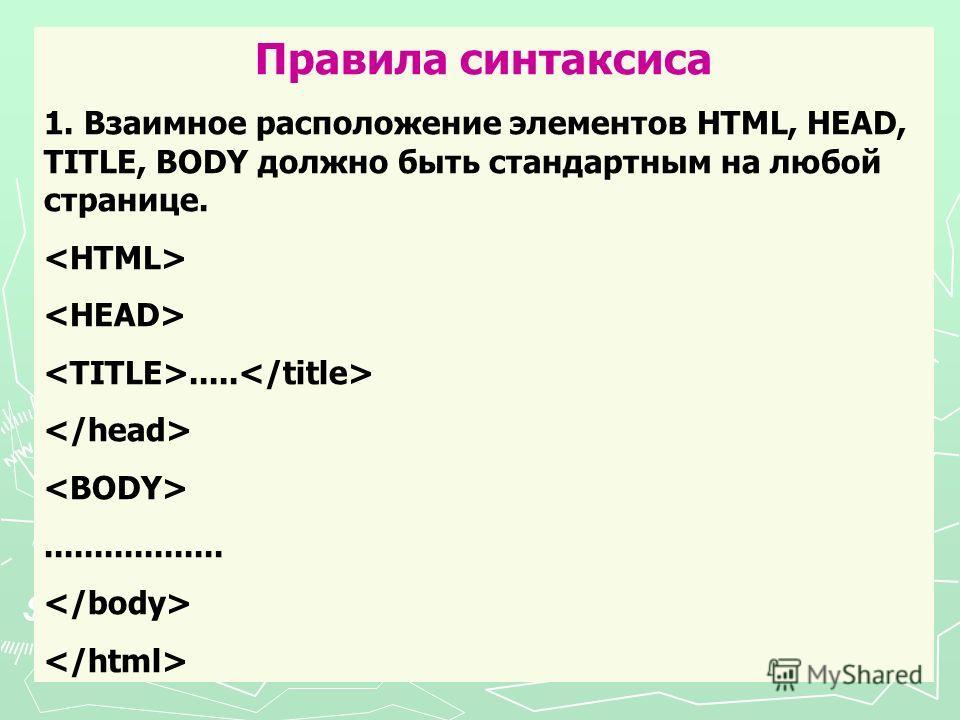 Правила синтаксиса 1. Взаимное расположение элементов HTML, HEAD, TITLE, BODY должно быть стандартным на любой странице........................