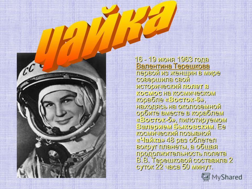 16 - 19 июня 1963 года Валентина Терешкова первой из женщин в мире совершила свой исторический полет в космос на космическом корабле «Восток-6», находясь на околоземной орбите вместе в кораблем «Восток-5», пилотируемом Валерием Быковским. Ее космичес