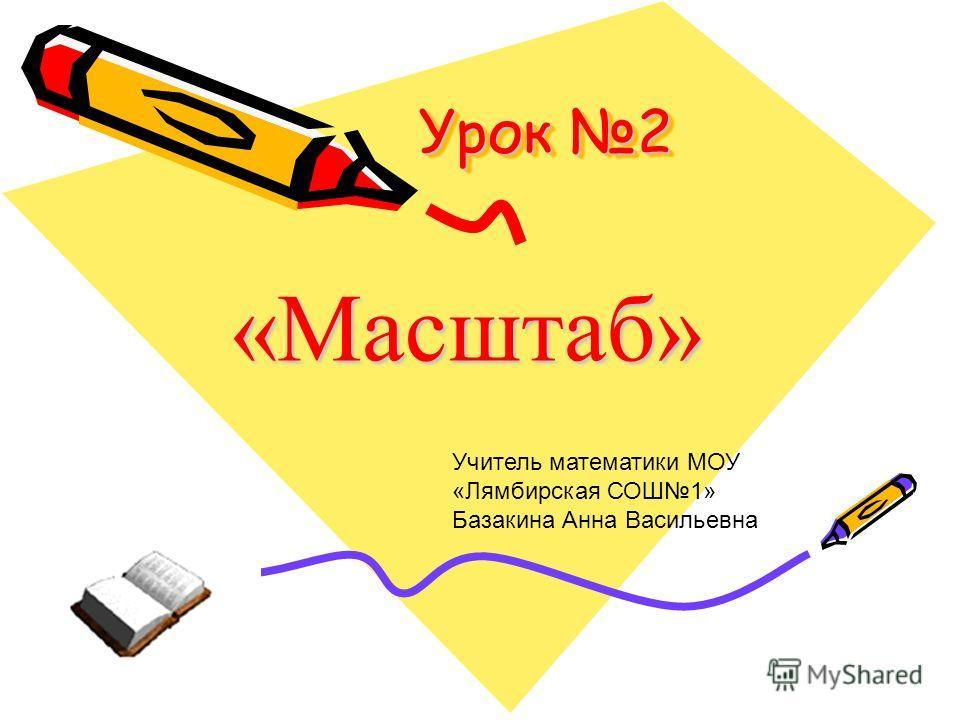 Урок 2 «Масштаб» Учитель математики МОУ «Лямбирская СОШ1» Базакина Анна Васильевна