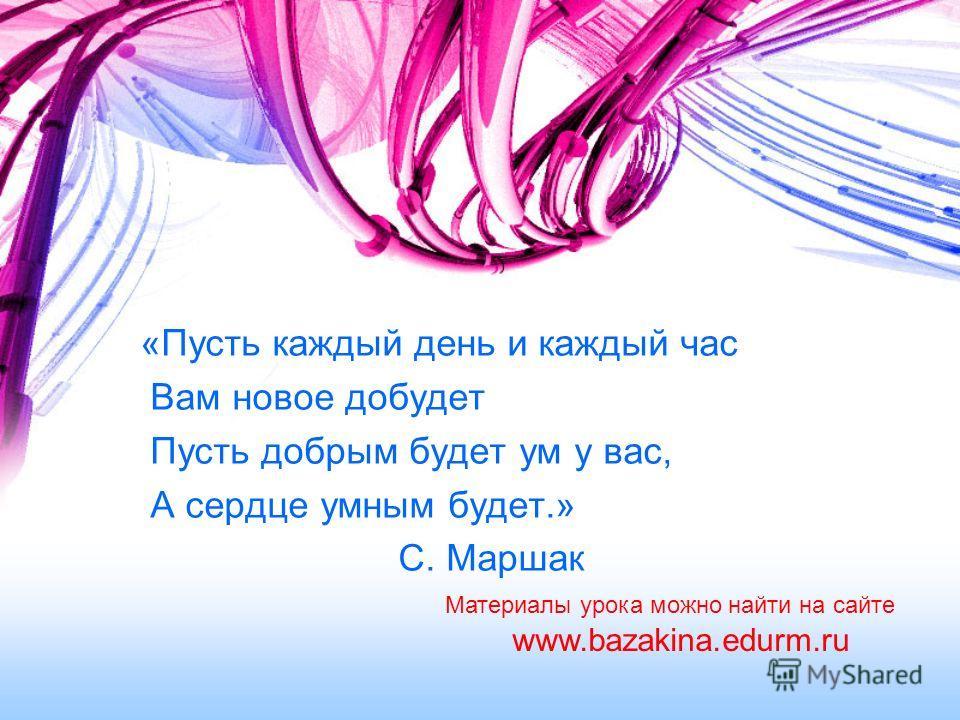 «Пусть каждый день и каждый час Вам новое добудет Пусть добрым будет ум у вас, А сердце умным будет.» С. Маршак www.bazakina.edurm.ru Материалы урока можно найти на сайте