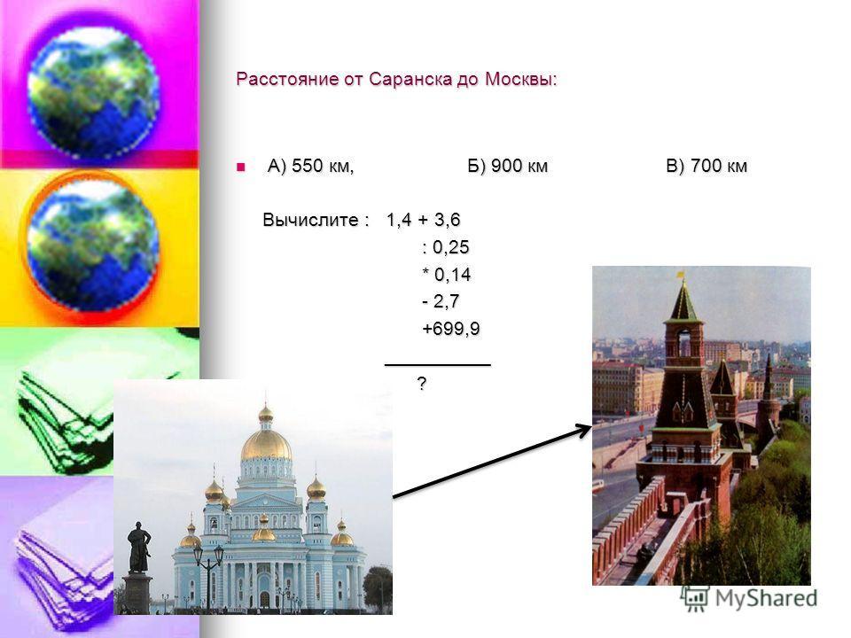 Расстояние от Саранска до Москвы: А) 550 км, Б) 900 км В) 700 км А) 550 км, Б) 900 км В) 700 км Вычислите : 1,4 + 3,6 Вычислите : 1,4 + 3,6 : 0,25 : 0,25 * 0,14 * 0,14 - 2,7 - 2,7 +699,9 +699,9 __________ __________ ?