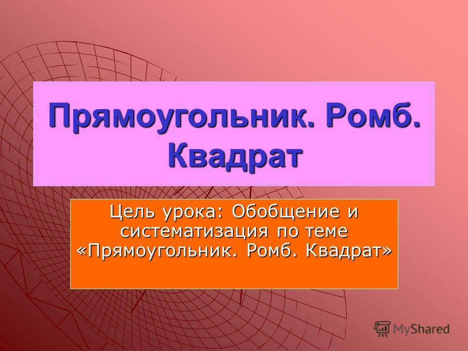 Прямоугольник. Ромб. Квадрат Цель урока: Обобщение и систематизация по теме «Прямоугольник. Ромб. Квадрат»