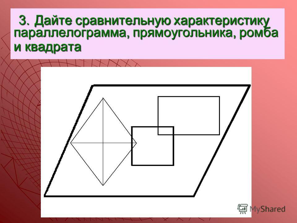 3. Дайте сравнительную характеристику параллелограмма, прямоугольника, ромба и квадрата 3. Дайте сравнительную характеристику параллелограмма, прямоугольника, ромба и квадрата